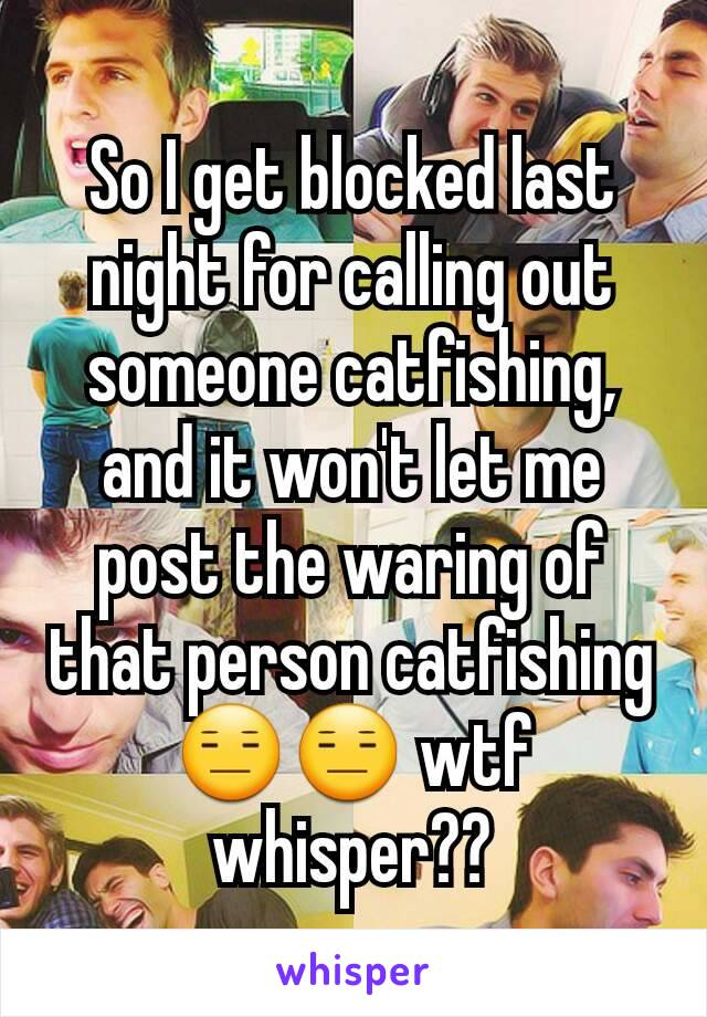 So I get blocked last night for calling out someone catfishing, and it won't let me post the waring of that person catfishing😑😑 wtf whisper??