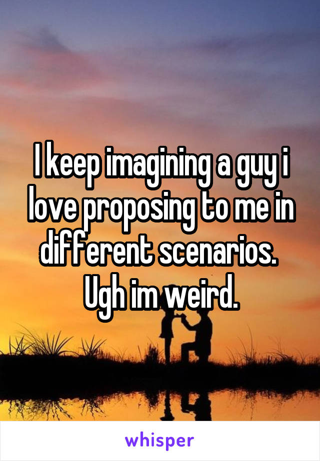 I keep imagining a guy i love proposing to me in different scenarios.  Ugh im weird.