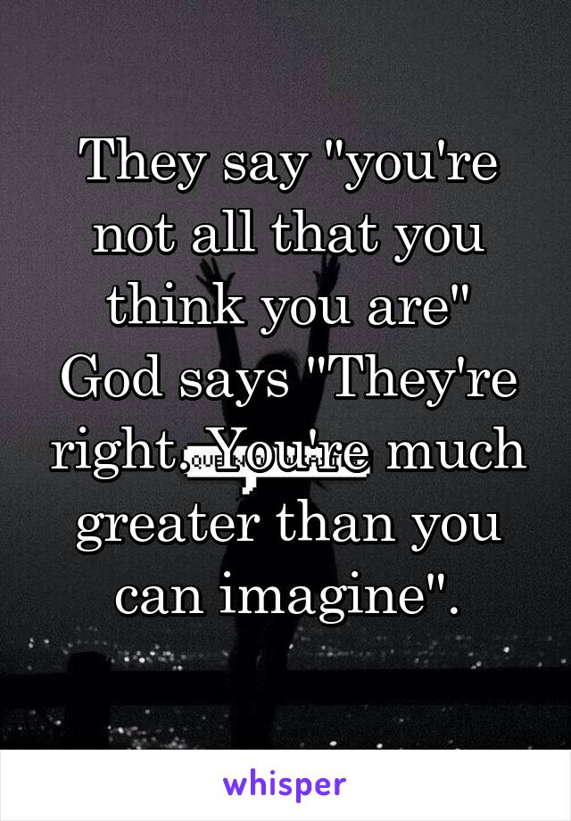 """They say """"you're not all that you think you are"""" God says """"They're right. You're much greater than you can imagine""""."""