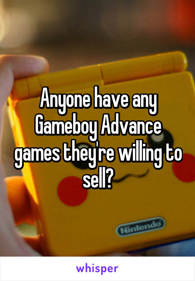 Anyone have any Gameboy Advance games they're willing to sell?