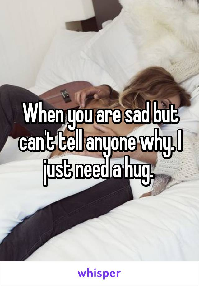 When you are sad but can't tell anyone why. I just need a hug.