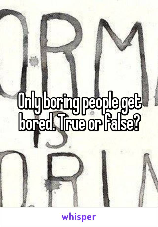 Only boring people get bored. True or false?