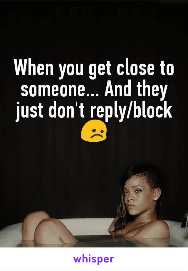 When you get close to someone... And they just don't reply/block 😞