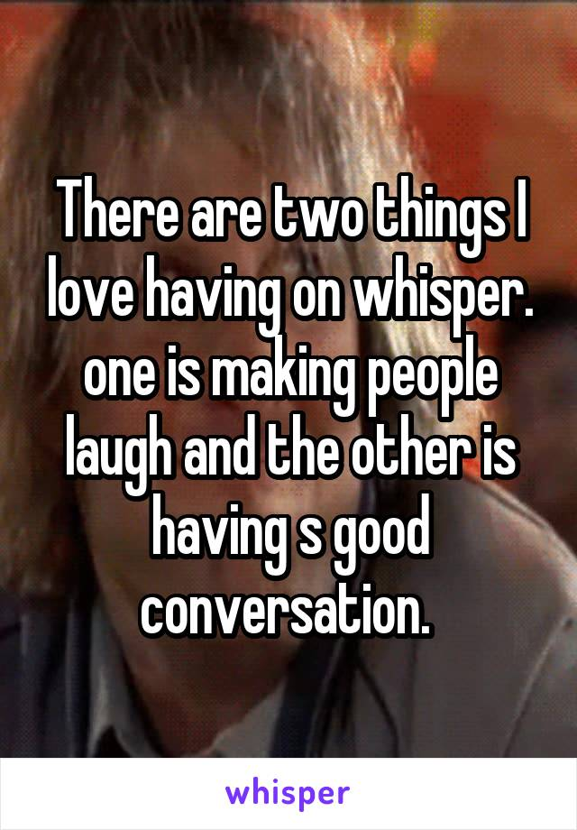 There are two things I love having on whisper. one is making people laugh and the other is having s good conversation.