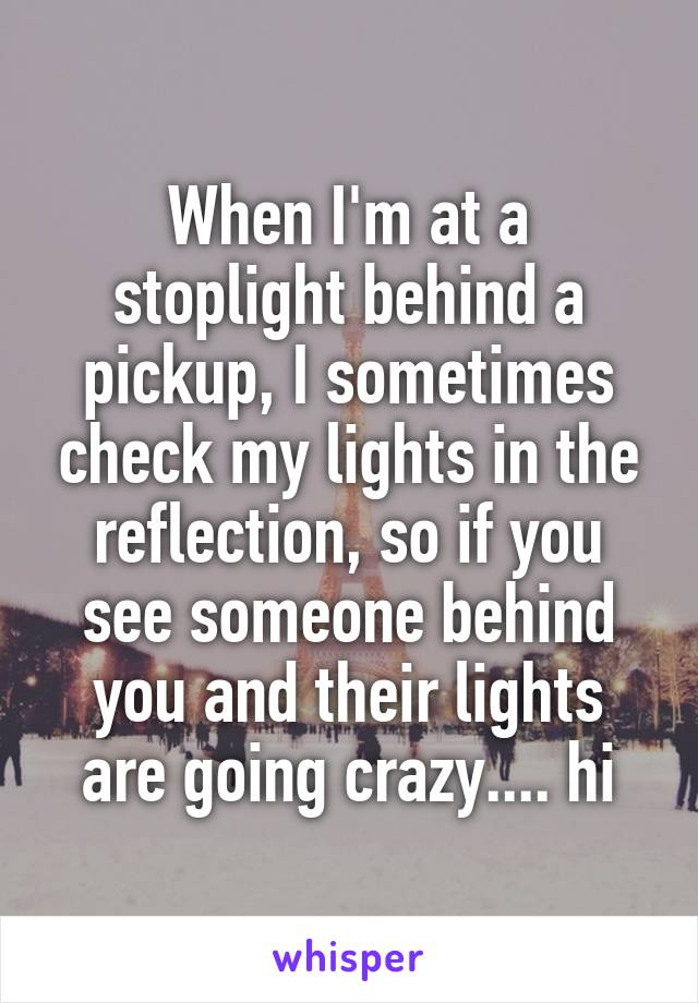 When I'm at a stoplight behind a pickup, I sometimes check my lights in the reflection, so if you see someone behind you and their lights are going crazy.... hi