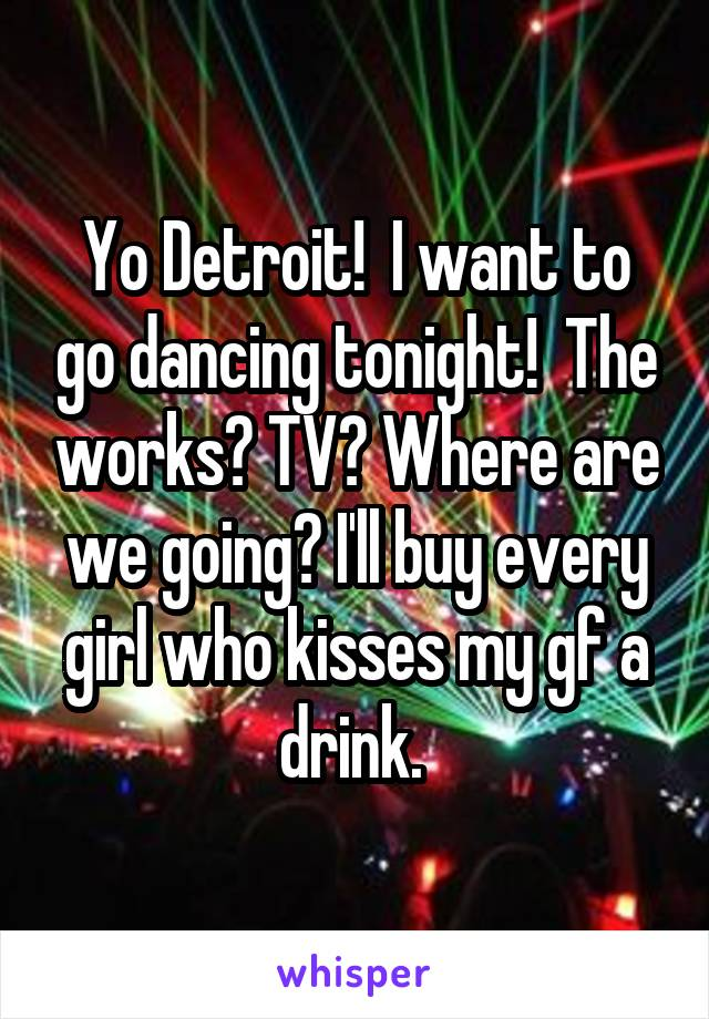 Yo Detroit!  I want to go dancing tonight!  The works? TV? Where are we going? I'll buy every girl who kisses my gf a drink.