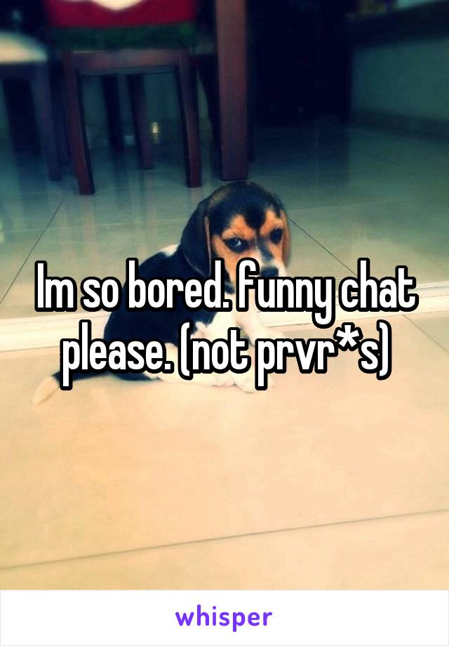 Im so bored. funny chat please. (not prvr*s)
