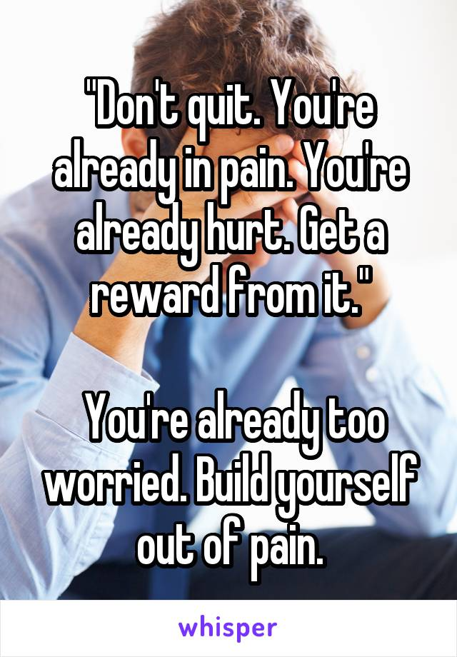 """""""Don't quit. You're already in pain. You're already hurt. Get a reward from it.""""   You're already too worried. Build yourself out of pain."""