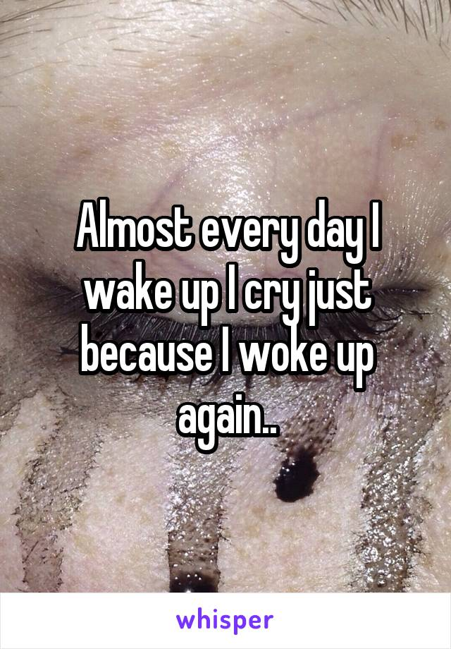 Almost every day I wake up I cry just because I woke up again..