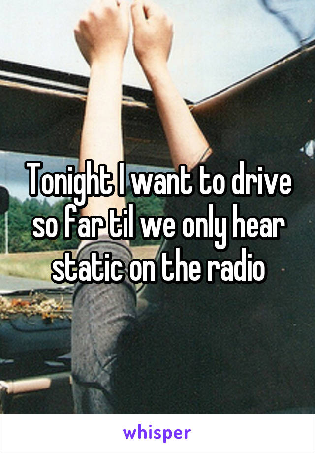 Tonight I want to drive so far til we only hear static on the radio