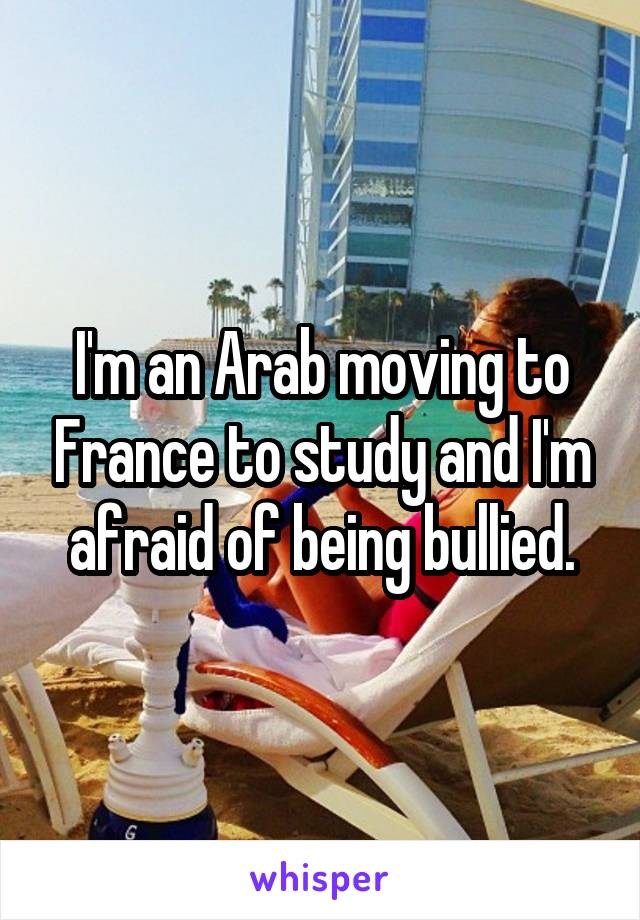 I'm an Arab moving to France to study and I'm afraid of being bullied.