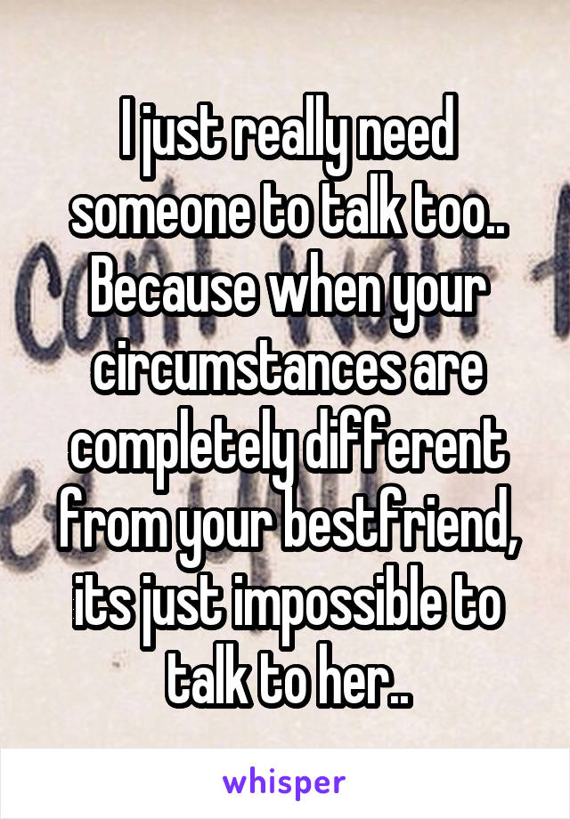 I just really need someone to talk too.. Because when your circumstances are completely different from your bestfriend, its just impossible to talk to her..