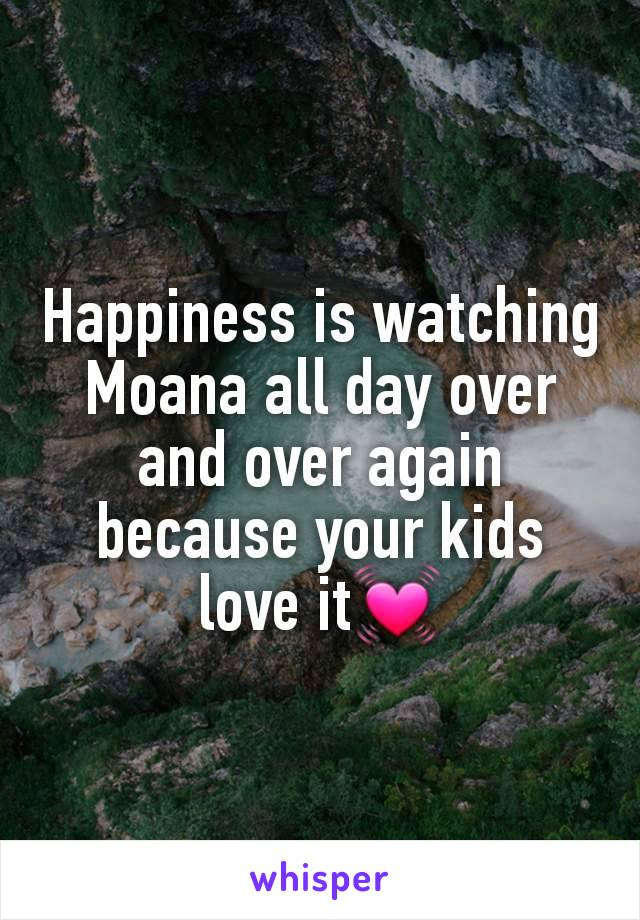 Happiness is watching Moana all day over and over again because your kids love it💓