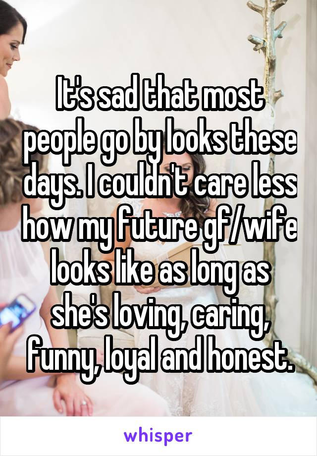It's sad that most people go by looks these days. I couldn't care less how my future gf/wife looks like as long as she's loving, caring, funny, loyal and honest.