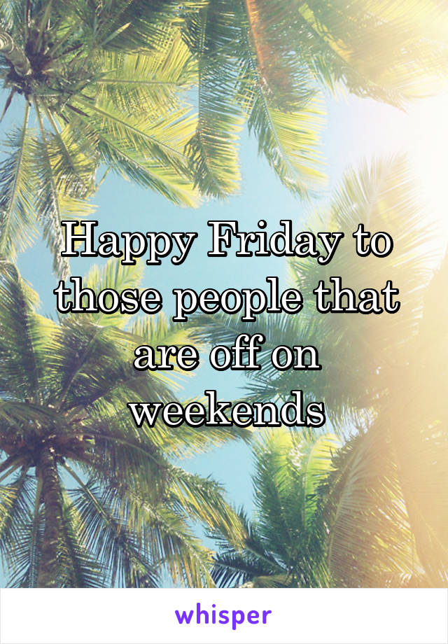 Happy Friday to those people that are off on weekends