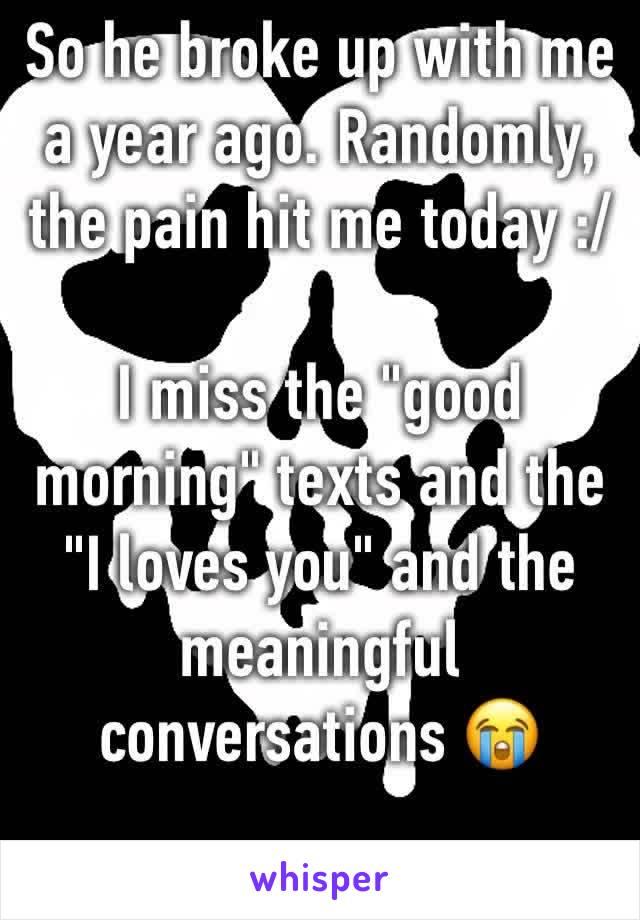 "So he broke up with me a year ago. Randomly, the pain hit me today :/   I miss the ""good morning"" texts and the ""I loves you"" and the meaningful conversations 😭"