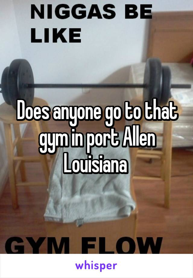 Does anyone go to that gym in port Allen Louisiana