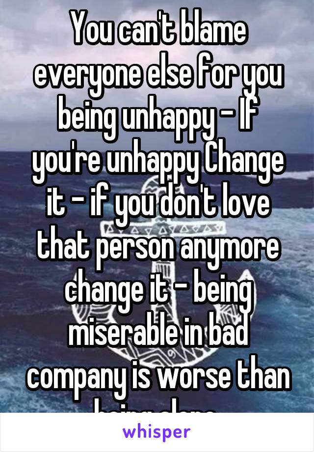 You can't blame everyone else for you being unhappy - If you're unhappy Change it - if you don't love that person anymore change it - being miserable in bad company is worse than being alone