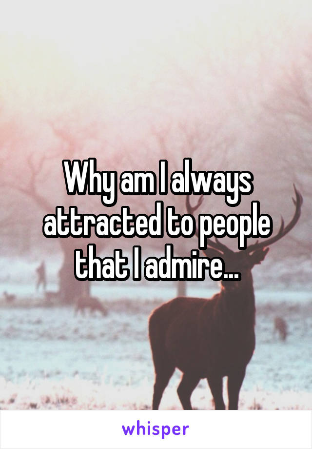 Why am I always attracted to people that I admire...