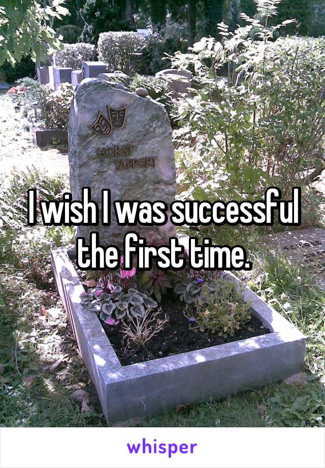 I wish I was successful the first time.