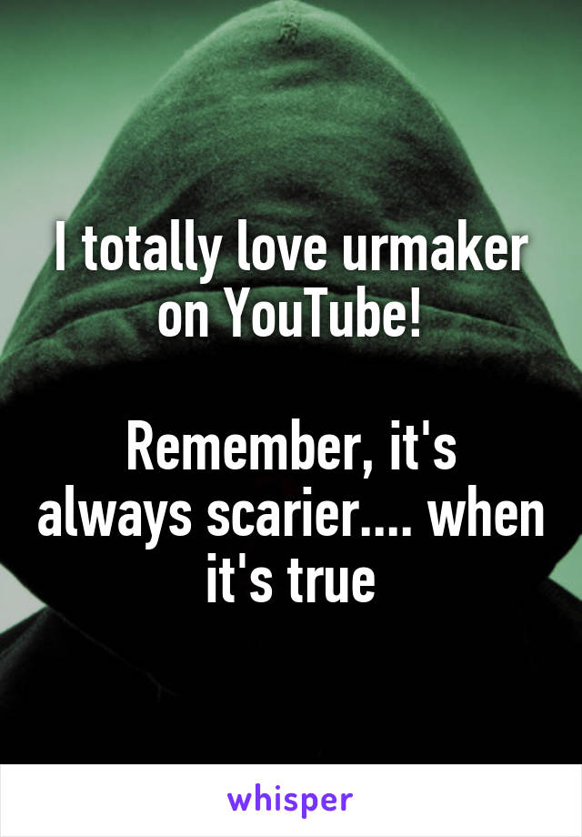 I totally love urmaker on YouTube!  Remember, it's always scarier.... when it's true