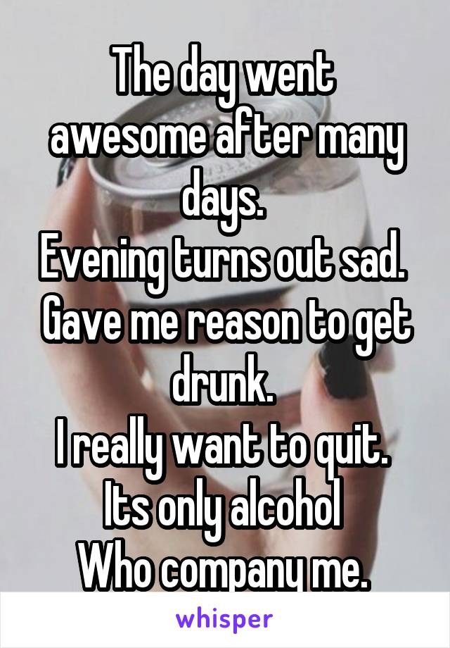 The day went  awesome after many days.  Evening turns out sad.  Gave me reason to get drunk.  I really want to quit.  Its only alcohol  Who company me.