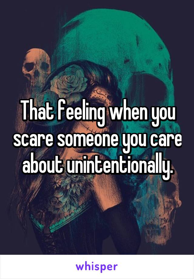 That feeling when you scare someone you care about unintentionally.