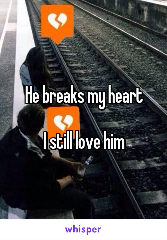 He breaks my heart  I still love him