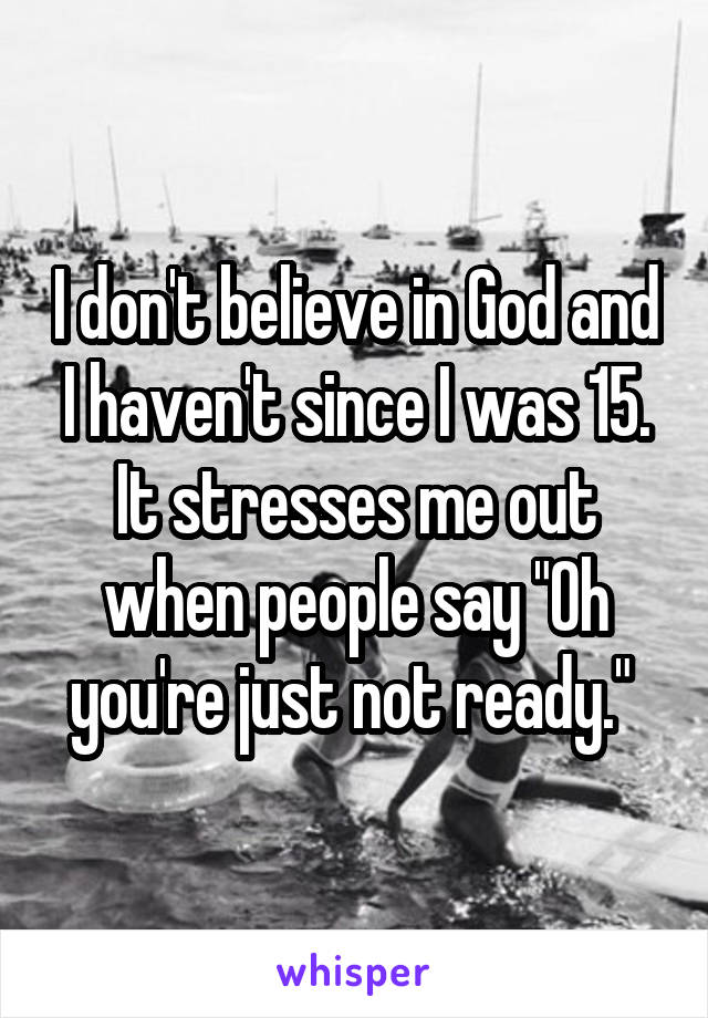 """I don't believe in God and I haven't since I was 15. It stresses me out when people say """"Oh you're just not ready."""""""