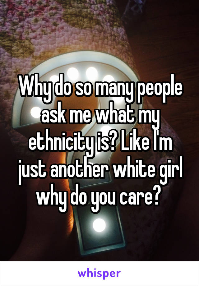 Why do so many people ask me what my ethnicity is? Like I'm just another white girl why do you care?