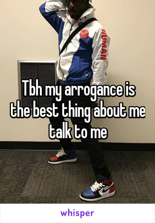 Tbh my arrogance is the best thing about me talk to me