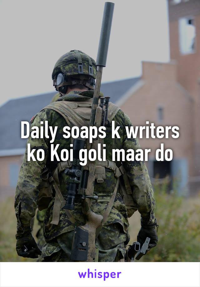 Daily soaps k writers ko Koi goli maar do