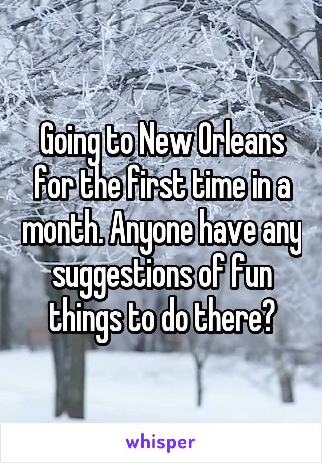 Going to New Orleans for the first time in a month. Anyone have any suggestions of fun things to do there?