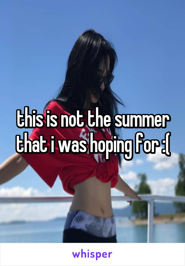 this is not the summer that i was hoping for :(