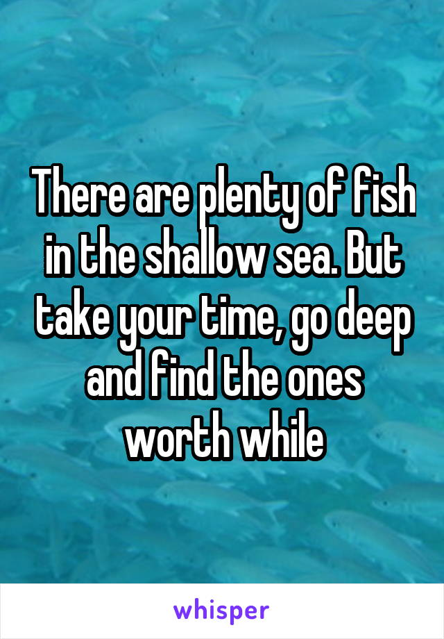There are plenty of fish in the shallow sea. But take your time, go deep and find the ones worth while