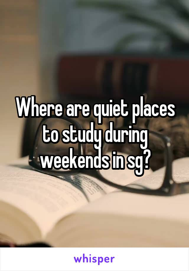 Where are quiet places to study during weekends in sg?
