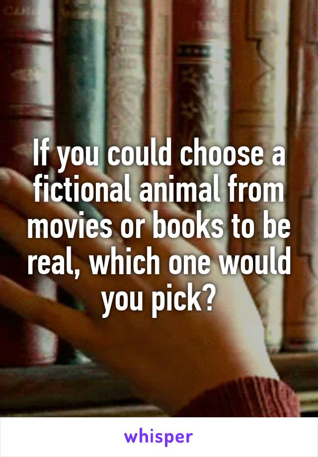 If you could choose a fictional animal from movies or books to be real, which one would you pick?
