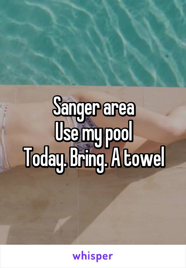 Sanger area Use my pool Today. Bring. A towel