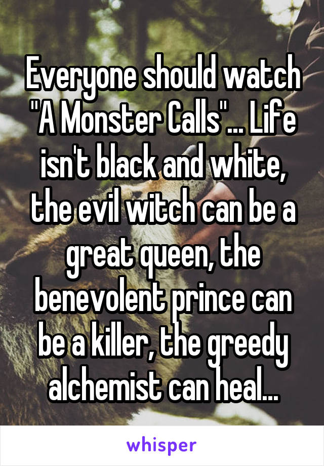 "Everyone should watch ""A Monster Calls""... Life isn't black and white, the evil witch can be a great queen, the benevolent prince can be a killer, the greedy alchemist can heal..."