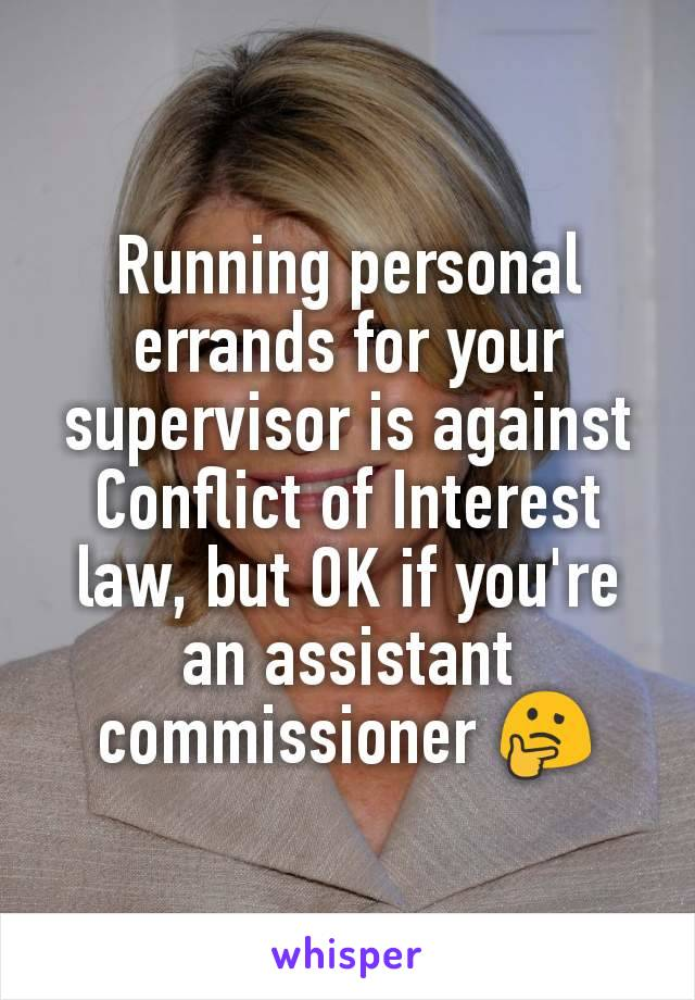 Running personal errands for your supervisor is against Conflict of Interest law, but OK if you're an assistant commissioner 🤔