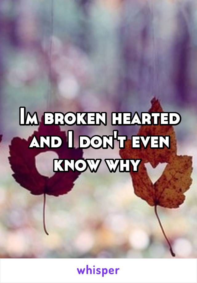 Im broken hearted and I don't even know why