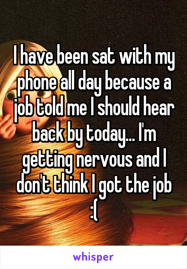 I have been sat with my phone all day because a job told me I should hear back by today... I'm getting nervous and I don't think I got the job :(