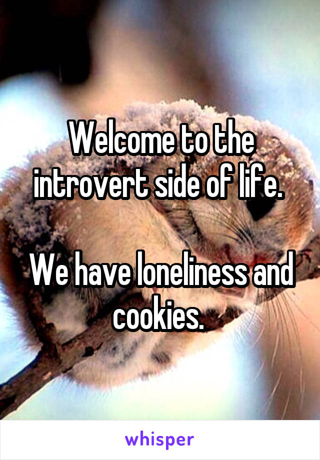 Welcome to the introvert side of life.   We have loneliness and cookies.