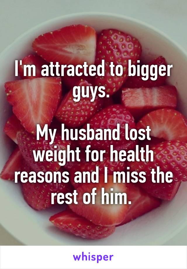 I'm attracted to bigger guys.   My husband lost weight for health reasons and I miss the rest of him.