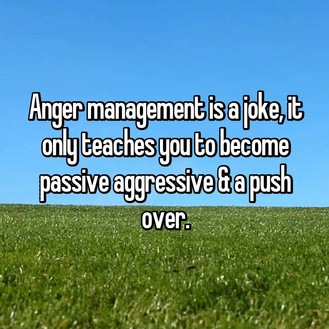 Anger management is a joke, it only teaches you to become passive aggressive & a push over.