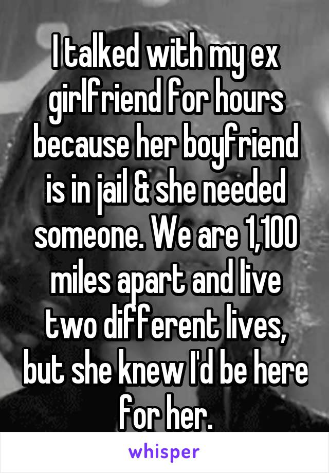 I talked with my ex girlfriend for hours because her boyfriend is in jail & she needed someone. We are 1,100 miles apart and live two different lives, but she knew I'd be here for her.