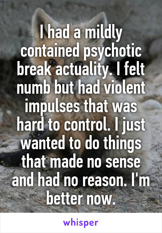 I had a mildly contained psychotic break actuality. I felt numb but had violent impulses that was hard to control. I just wanted to do things that made no sense and had no reason. I'm better now.