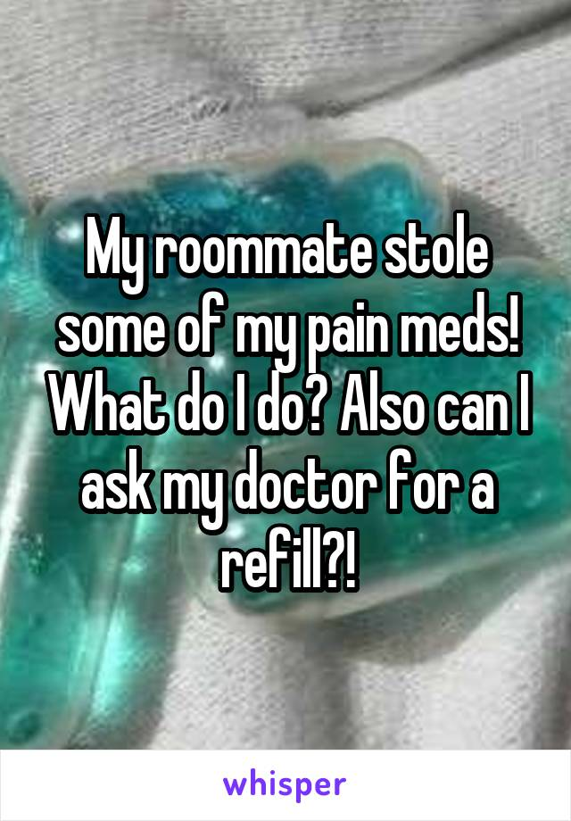 My roommate stole some of my pain meds! What do I do? Also can I ask my doctor for a refill?!