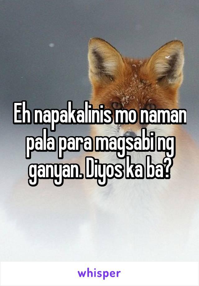 Eh napakalinis mo naman pala para magsabi ng ganyan  Diyos ka ba?