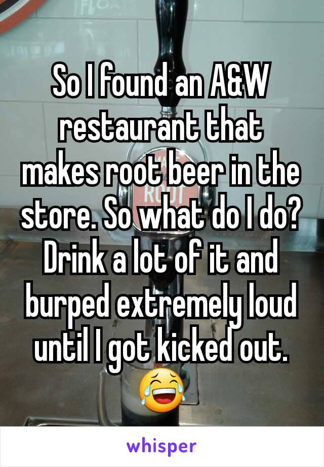 So I found an A&W restaurant that makes root beer in the store. So what do I do? Drink a lot of it and burped extremely loud until I got kicked out. 😂